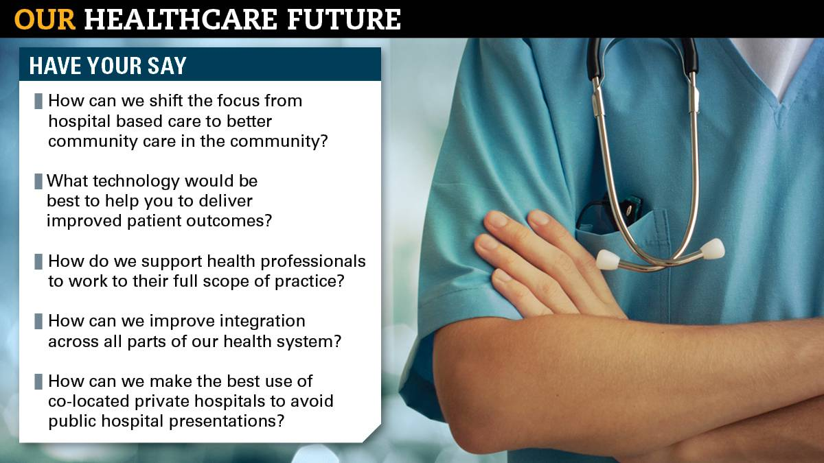FEEDBACK: The state government is asking for your thoughts on how to improve the health system, as part of its Our Healthcare Future discussion paper. Submissions close February 12, email ourhealthcarefuture@health.tas.gov.au.